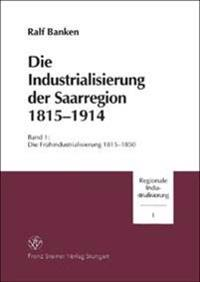 Die Industrialisierung Der Saarregion 1815-1914: Band 1: Die Fruehindustrialisierung 1815-1850