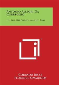 Antonio Allegri Da Correggio: His Life, His Friends, and His Time