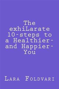 The Exhilarate 10-Steps to a Healthier and Happier You