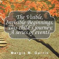 The Visible, Invisible Beginnings. This Child's Journey; A Series of Events
