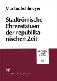 Stadtromische Ehrenstatuen Der Republikanischen Zeit: Historizitat Und Kontext Von Symbolen Nobilitaren Standesbewuatseins.