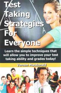 Test Taking Strategies for Everyone: Learn the Simple Techniques That Will Allow You to Improve Your Testing Taking Ability and Grades Today!