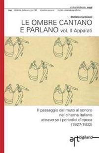 Le Ombre Cantano E Parlano. Vol. II Apparati: Il Passaggio Dal Muto Al Sonoro Nel Cinema Italiano Attraverso I Periodici D'Epoca (1927-1932)