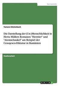 Die Darstellung Der (Un-)Menschlichkeit in Herta Mullers Romanen Herztier Und Atemschaukel Am Beispiel Der Ceausescu-Diktatur in Rumanien