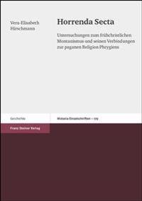 Horrenda Secta: Untersuchungen Zum Fruehchristlichen Montanismus Und Seinen Verbindungen Zur Paganen Religion Phrygiens