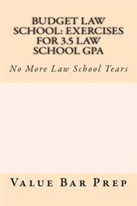 Budget Law School: Exercises for 3.5 Law School Gpa: No More Law School Tears
