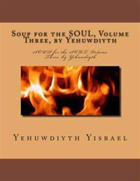 Soup for the Soul, Volume Three, by Yehuwdiyth: Soup for the Soul, Volume Three, by Yehuwdiyth
