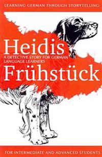 Learning German Through Storytelling: Heidis Fruhstuck - A Detective Story for German Language Learners (for Intermediate and Advanced Students)
