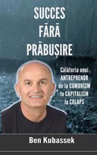 Succes Fara Prabusire: Calatoria Unui Antreprenor de La Comunism La Capitalism La Colaps