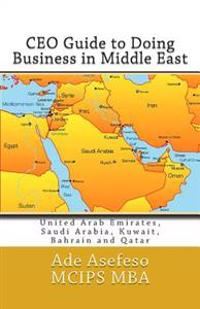 CEO Guide to Doing Business in Middle East: United Arab Emirates, Saudi Arabia, Kuwait, Bahrain and Qatar