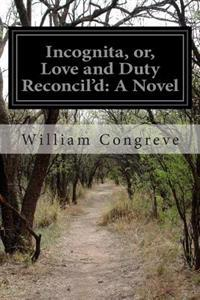 Incognita, Or, Love and Duty Reconcil'd