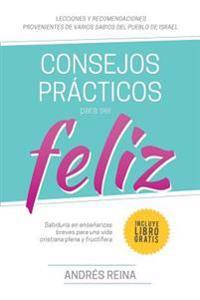 Consejos Practicos Para Vivir Feliz: Sabiduria En Ensenanzas Breves Para Una Vida Cristiana Plena y Fructifera