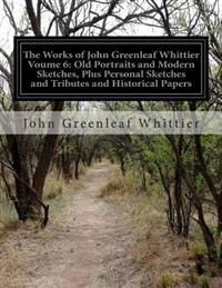 The Works of John Greenleaf Whittier Voume 6: Old Portraits and Modern Sketches, Plus Personal Sketches and Tributes and Historical Papers