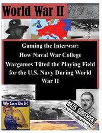 Gaming the Interwar - How Naval War College Wargames Tilted the Playing Field for the U.S. Navy During World War II