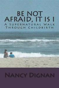 Be Not Afraid, It Is I: A Supernatural Walk Through Childbirth