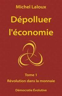 Depolluer L'Economie: Tome 1 - Revolution Dans La Monnaie