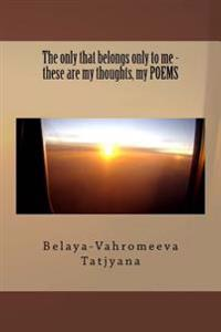 The Only That Belongs Only to Me - These Are My Thoughts, My Poems