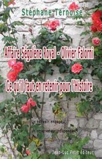 Affaire Segolene Royal - Olivier Falorni Ce Qu'il Faut En Retenir Pour L'Histoire: Un Ecrivain Engage, Un Observateur Independant