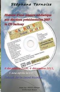 Histoire d'Une Censure Médiatique Aux Élections Présidentielles 2007: Le CD Sarkozy: 6 Décembre 2006, 6 Décembre 2011, 5 ANS Après Le CD, l'Ebook de l