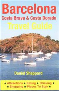 Barcelona, Costa Brava & Costa Dorada Travel Guide: Attractions, Eating, Drinking, Shopping & Places to Stay
