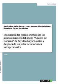 Evaluacion del Estado Animico de Los Adultos Mayores del Grupo Amigos de Corazon de Sayulita Nayarit, Antes y Despues de Un Taller de Relaciones Int
