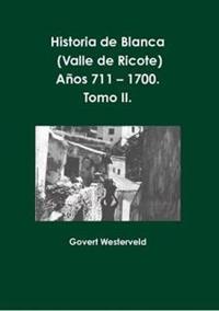 Historia De Blanca (Valle De Ricote), Lugar Mas Islamizado De La Region Murciana. Anos 711 - 1700. Tomo II.