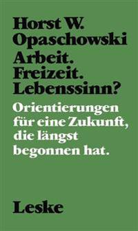 Arbeit. Freizeit. Lebenssinn?: Orientierungen Für Eine Zukunft, Die Längst Begonnen Hat.