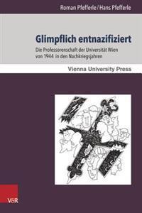 Glimpflich Entnazifiziert: Die Professorenschaft Der Universitat Wien Von 1944 in Den Nachkriegsjahren