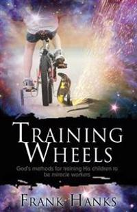 Training Wheels: God's Methods for Training His Children to Be Miracle Workers