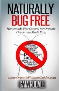 Naturally Bug Free: Homemade Pest Control for Organic Gardening Made Easy
