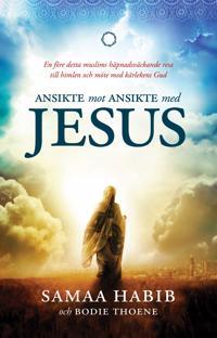 Ansikte mot ansikte med Jesus : en före detta muslims häpnadsväckande resa till himlen och möte med kärlekens Gud