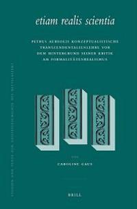 Etiam Realis Scientia: Petrus Aureolis Konzeptualistische Transzendentalienlehre VOR Dem Hintergrund Seiner Kritik Am Formalitatenrealismus