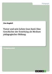 Victor Und Sein Lehrer Jean Itard. Eine Geschichte Der Erziehung ALS Medium Padagogischer Bildung