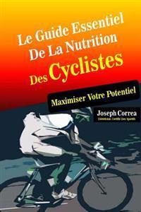 Le Guide Essentiel de La Nutrition Des Cyclistes: Maximiser Votre Potentiel