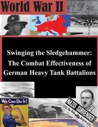 Swinging the Sledgehammer: The Combat Effectiveness of German Heavy Tank Battalions