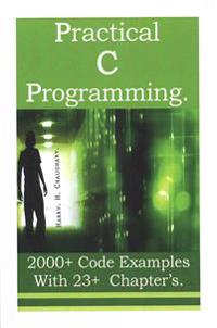 Practical C Programming: 2000+ Code Examples with 23+ Chapter?s.