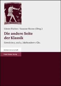 Die Andere Seite Der Klassik: Gewalt Im 5. Und 4. Jahrhundert V. Chr. Kulturwissenschaftliches Kolloquium Bonn, Kunst- Und Ausstellungshalle Der Bun