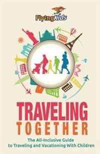 Traveling Together: The All-Inclusive Guide to Traveling and Vacationing with Children