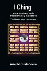 I Ching. Metodos De Consulta Tradicionales y Avanzados. Edicion Corregida y Aumentada
