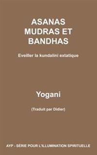 Asanas Mudras Et Bandhas - Eveiller La Kundalini Extatique