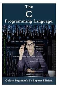 The C Programming Language: Golden Beginner's to Experts Edition