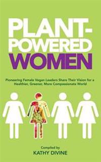 Plant-Powered Women: Pioneering Female Vegan Leaders Share Their Vision for a Healthier, Greener, More Compassionate World