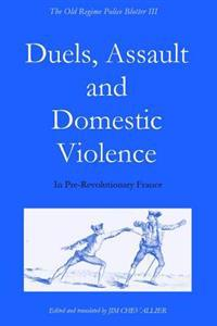 The Old Regime Police Blotter III: Duels, Assault and Domestic Violence in Pre-Revolutionary France