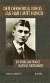 Den oerhörda värld jag har i mitt huvud : en bok om Franz Kafkas skrivande