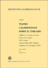 Teatro Calderoniano Sobre El Tablado: Calderon y Su Puesta En Escena a Traves de Los Siglos. XIII Coloquio Anglogermano Sobre Calderon, Florencia, 10-