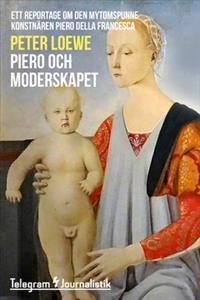 Piero och moderskapet - Ett reportage om den mytomspunne konstnären Piero della Francesca
