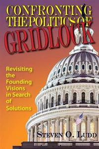 Confronting the Politics of Gridlock, Revisiting the Founding Visions in Search of Solutions