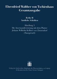 Ehrenfried Walther Von Tschirnhaus Gesamtausgabe: Reihe II Amtliche Schriften, Abteilung 5: Die Auseinandersetzung Mit Dem Pfarrer Johann Wilhelm Kell