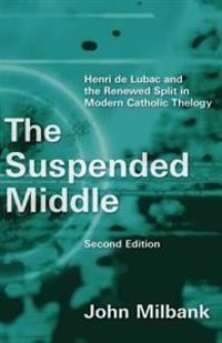 The Suspended Middle: Henri de Lubac and the Renewed Split in Modern Catholic Theology, 2nd Ed.