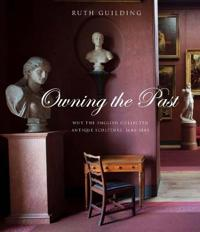Owning the Past: Why the English Collected Antique Sculpture, 1640-1840